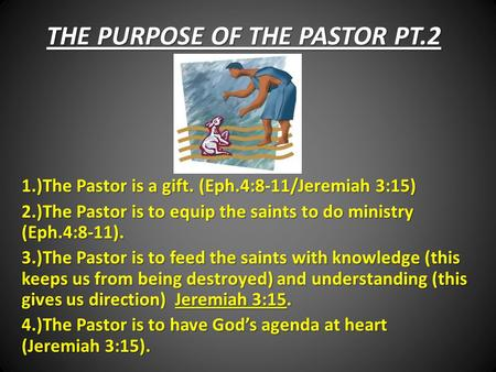 THE PURPOSE OF THE PASTOR PT.2 1.)The Pastor is a gift. (Eph.4:8-11/Jeremiah 3:15) 2.)The Pastor is to equip the saints to do ministry (Eph.4:8-11). 3.)The.