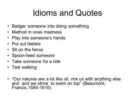 Idioms and Quotes Badger someone into doing something Method in ones madness Play into someone's hands Put out feelers Sit on the fence Spoon-feed someone.