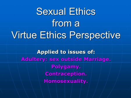 Sexual Ethics from a Virtue Ethics Perspective Applied to issues of: Adultery: sex outside Marriage. Polygamy.Contraception.Homosexuality.