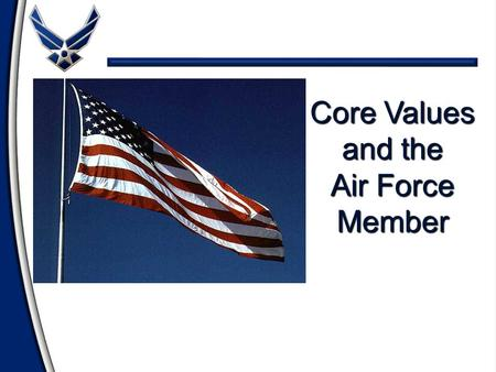 Core Values and the Air Force Member Overview Review the Air Force Core Values Review the Air Force Core Values Define Personal and Ethical Values Define.