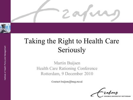 Institute of Health Policy and Management Taking the Right to Health Care Seriously Martin Buijsen Health Care Rationing Conference Rotterdam, 9 December.