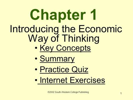 1 Chapter 1 Introducing the Economic Way of Thinking Key Concepts Summary Practice Quiz Internet Exercises Internet Exercises ©2002 South-Western College.