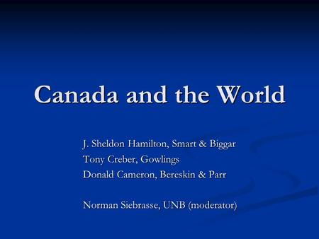 Canada and the World J. Sheldon Hamilton, Smart & Biggar Tony Creber, Gowlings Donald Cameron, Bereskin & Parr Norman Siebrasse, UNB (moderator)