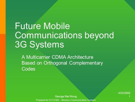 4/22/2002 George Wai Wong 1 Future Mobile Communications beyond 3G Systems A Multicarrier CDMA Architecture Based on Orthogonal Complementary Codes Prepared.