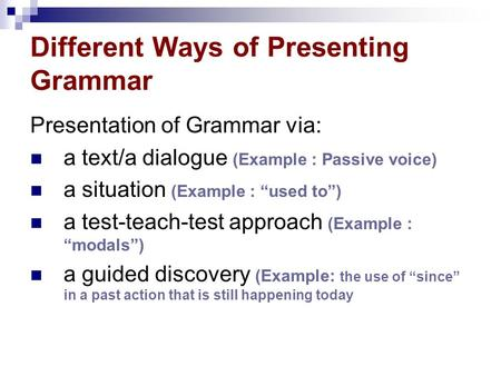 "Different Ways of Presenting Grammar Presentation of Grammar via: a text/a dialogue (Example : Passive voice) a situation (Example : ""used to"") a test-teach-test."