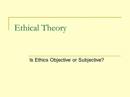 Ethical Theory Is Ethics Objective or Subjective?.
