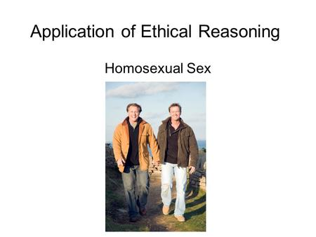"Application of Ethical Reasoning Homosexual Sex. The Reading  John Corvino, ""Why Shouldn't Tommy and Jim Have Sex?"""