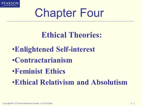 Copyright  2010 Pearson Education Canada / J A McLachlan 4 - 1 Chapter Four Ethical Theories: Enlightened Self-interest Contractarianism Feminist Ethics.
