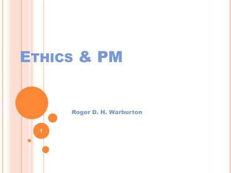 E THICS & PM Roger D. H. Warburton 1. Assignment I always … I never … 2.