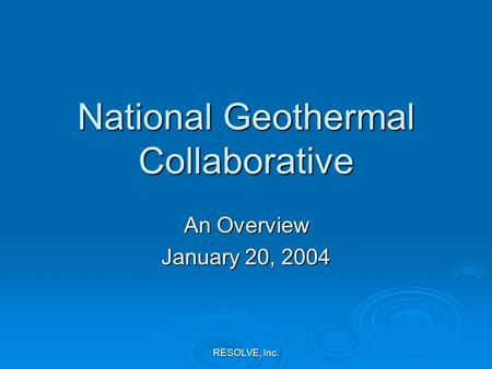 RESOLVE, Inc. National Geothermal Collaborative An Overview January 20, 2004.