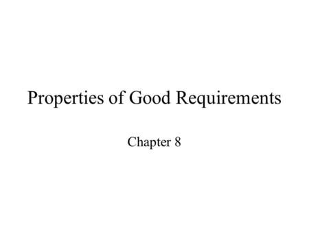 Properties of Good Requirements Chapter 8. Understandable by end users End-users are not often software engineers. Terminology used must agree with end-