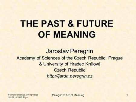 Formal Semantics & Pragmatics 19.-21.11.2010, Riga Peregrin: P & F of Meaning1 THE PAST & FUTURE OF MEANING Jaroslav Peregrin Academy of Sciences of the.