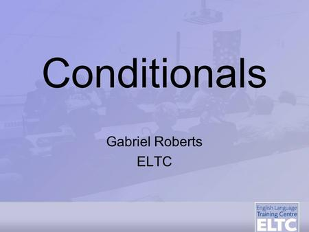 Conditionals Gabriel Roberts ELTC Aim - To enable students to use conditional 'if' clauses more effectively Objectives - TSSBAT:Recognise the relationship.