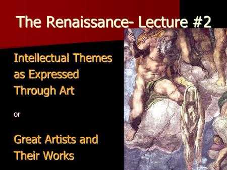 The Renaissance- Lecture #2 Intellectual Themes as Expressed Through Art or Great Artists and Their Works.
