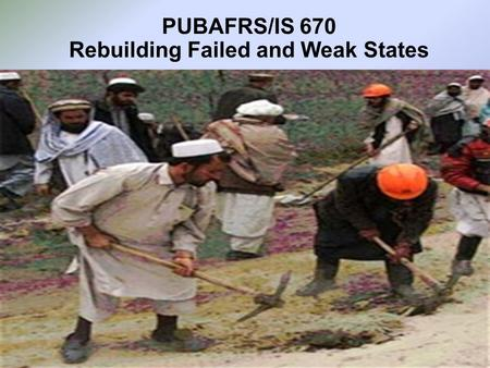 PUBAFRS/IS 670 Rebuilding Failed and Weak States.