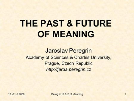 19.-21.5.2006Peregrin: P & F of Meaning1 THE PAST & FUTURE OF MEANING Jaroslav Peregrin Academy of Sciences & Charles University, Prague, Czech Republic.