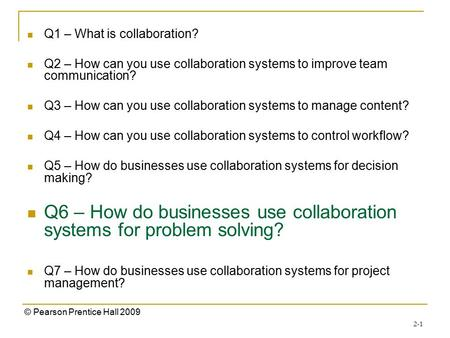 2-1 © Pearson Prentice Hall 2009 Q1 – What is collaboration? Q2 – How can you use collaboration systems to improve team communication? Q3 – How can you.