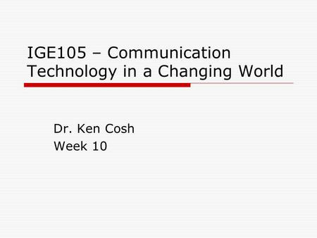 IGE105 – Communication Technology in a Changing World Dr. Ken Cosh Week 10.