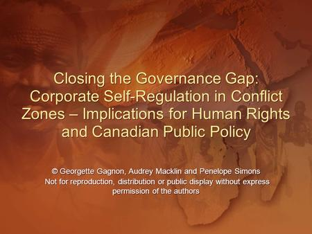 Closing the Governance Gap: Corporate Self-Regulation in Conflict Zones – Implications for Human Rights and Canadian Public Policy Closing the Governance.