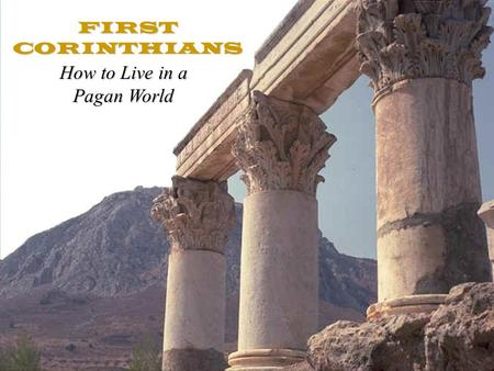 FIRST CORINTHIANS How to Live in a Pagan World. Two Mega-Themes In 1 st Corinthians Living as Christians in a pagan world.Living as Christians in a pagan.