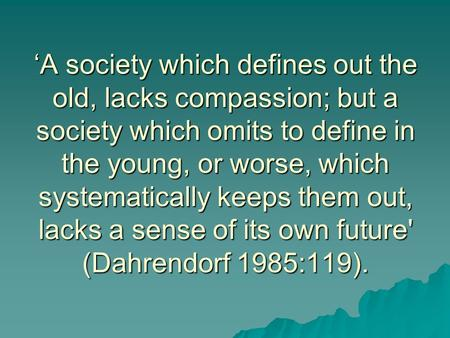 'A society which defines out the old, lacks compassion; but a society which omits to define in the young, or worse, which systematically keeps them out,