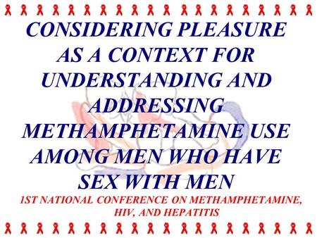 CONSIDERING PLEASURE AS A CONTEXT FOR UNDERSTANDING AND ADDRESSING METHAMPHETAMINE USE AMONG MEN WHO HAVE SEX WITH MEN 1ST NATIONAL CONFERENCE ON METHAMPHETAMINE,