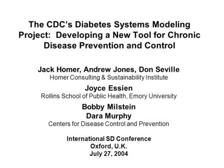 The CDC's Diabetes Systems Modeling Project: Developing a New Tool for Chronic Disease Prevention and Control Jack Homer, Andrew Jones, Don Seville Homer.
