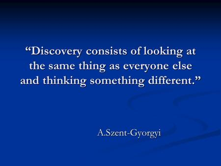 """Discovery consists of looking at the same thing as everyone else and thinking something different."" A.Szent-Gyorgyi."