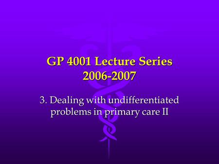 GP 4001 Lecture Series 2006-2007 3. Dealing with undifferentiated problems in primary care II.