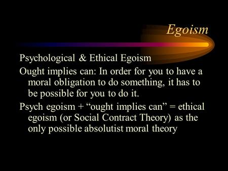 Egoism Psychological & Ethical Egoism Ought implies can: In order for you to have a moral obligation to do something, it has to be possible for you to.