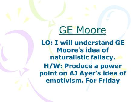 GE Moore LO: I will understand GE Moore's idea of naturalistic fallacy. H/W: Produce a power point on AJ Ayer's idea of emotivism. For Friday.