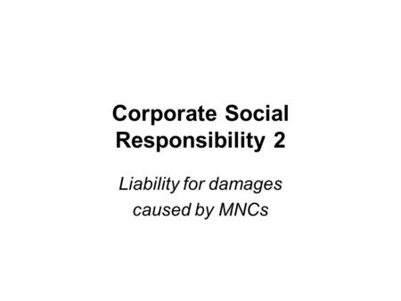 Corporate Social Responsibility 2 Liability for damages caused by MNCs.