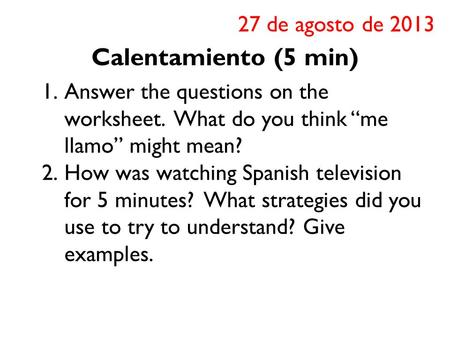 "Calentamiento (5 min) 1.Answer the questions on the worksheet. What do you think ""me llamo"" might mean? 2.How was watching Spanish television for 5 minutes?"