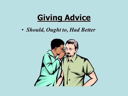 Giving Advice Should, Ought to, Had Better.