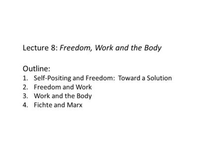 Lecture 8: Freedom, Work and the Body Outline: 1.Self-Positing and Freedom: Toward a Solution 2.Freedom and Work 3.Work and the Body 4.Fichte and Marx.
