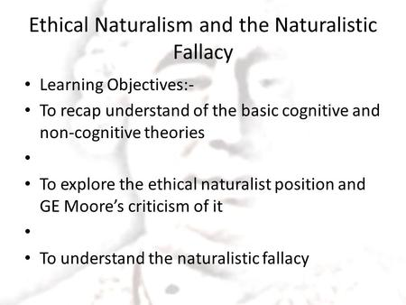 Ethical Naturalism and the Naturalistic Fallacy Learning Objectives:- To recap understand of the basic cognitive and non-cognitive theories To explore.