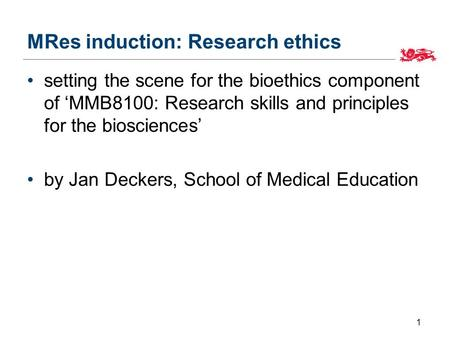 MRes induction: Research ethics setting the scene for the bioethics component of 'MMB8100: Research skills and principles for the biosciences' by Jan Deckers,
