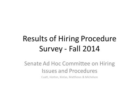 Results of Hiring Procedure Survey - Fall 2014 Senate Ad Hoc Committee on Hiring Issues and Procedures Cuatt, Horton, Kiotas, Matthews & Michelson.