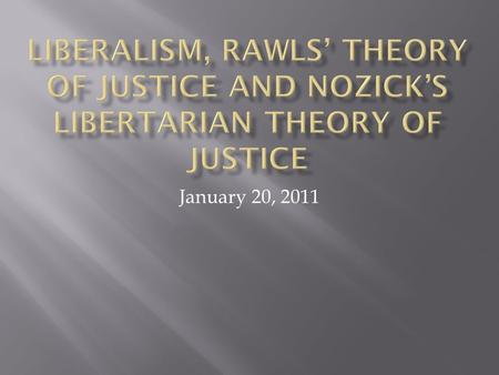 Liberalism, Rawls' Theory of Justice and Nozick's Libertarian theory of Justice January 20, 2011.