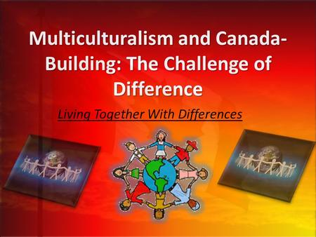 Multiculturalism and Canada- Building: The Challenge of Difference Living Together With Differences.