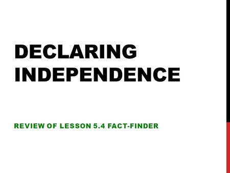 DECLARING INDEPENDENCE REVIEW OF LESSON 5.4 FACT-FINDER.