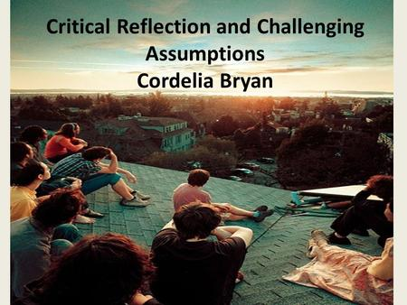 Critical Reflection and Challenging Assumptions Cordelia Bryan.