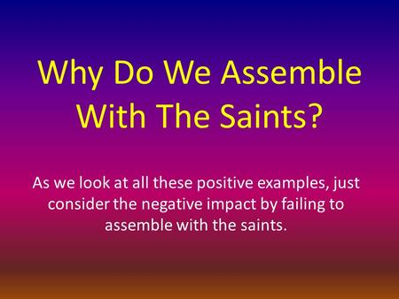 Why Do We Assemble With The Saints? As we look at all these positive examples, just consider the negative impact by failing to assemble with the saints.