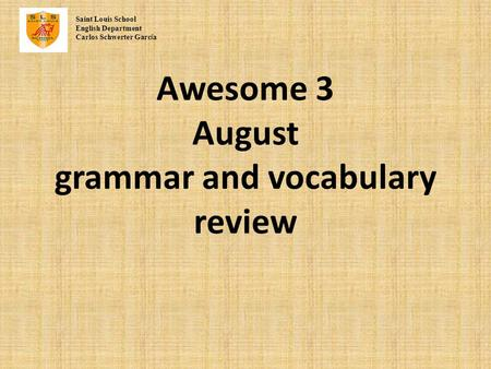 Awesome 3 August grammar and vocabulary review Saint Louis School English Department Carlos Schwerter Garc í a.