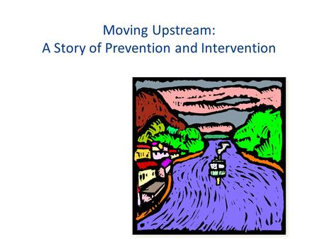 Moving Upstream: A Story of Prevention and Intervention.