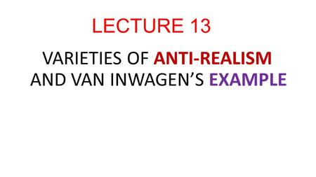 LECTURE 13 VARIETIES OF ANTI-REALISM AND VAN INWAGEN'S EXAMPLE.