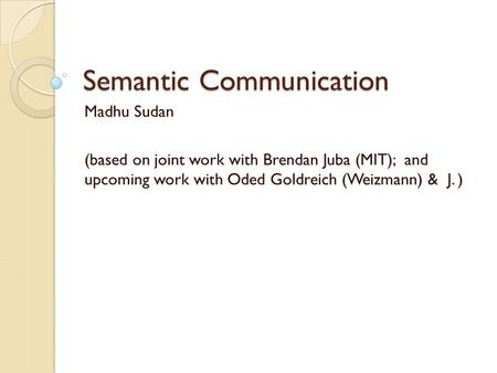 Semantic Communication Madhu Sudan (based on joint work with Brendan Juba (MIT); and upcoming work with Oded Goldreich (Weizmann) & J. )