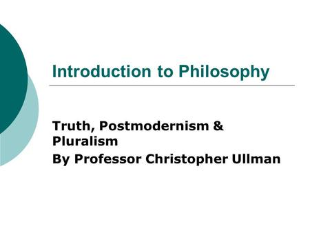 Introduction to Philosophy Truth, Postmodernism & Pluralism By Professor Christopher Ullman.