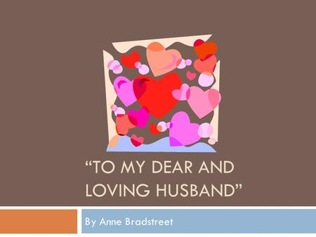 to my dear and loving husband bradstreet analysis My love is such that rivers cannot quench to my dear and loving husband anne bradstreet the poet anne bradstreet (1612-1672.