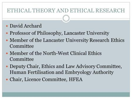 ETHICAL THEORY AND ETHICAL RESEARCH David Archard Professor of Philosophy, Lancaster University Member of the Lancaster University Research Ethics Committee.